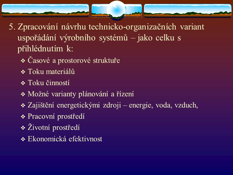 5. Zpracování návrhu technicko-organizačních variant uspořádání výrobního systémů – jako celku s přihlédnutím k: