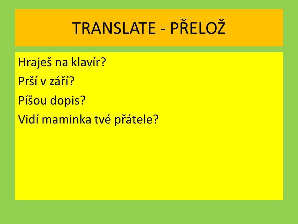 TRANSLATE - PŘELOŽ Hraješ na klavír Prší v září Píšou dopis Vidí maminka tvé přátele