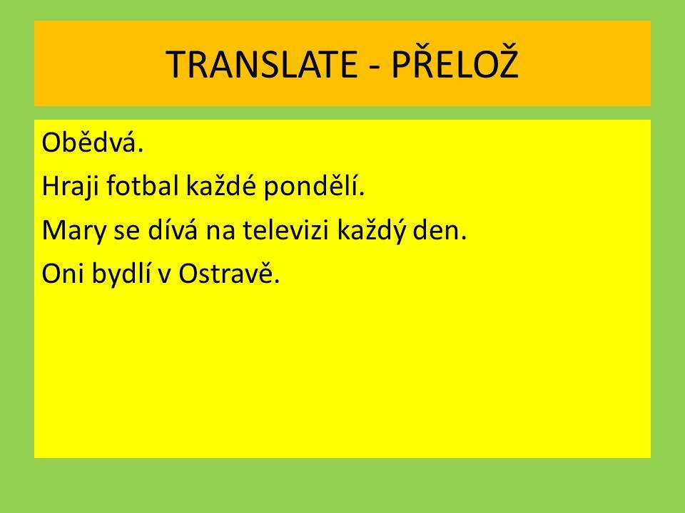 TRANSLATE - PŘELOŽ Obědvá. Hraji fotbal každé pondělí.