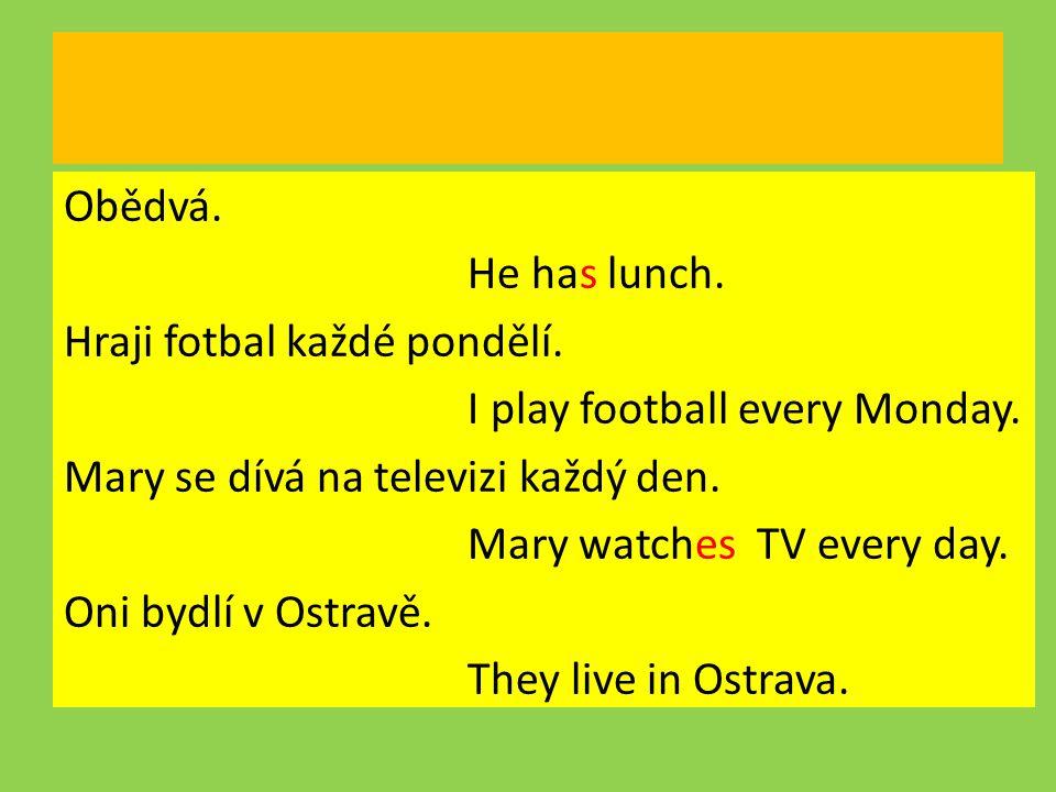 Obědvá. He has lunch. Hraji fotbal každé pondělí
