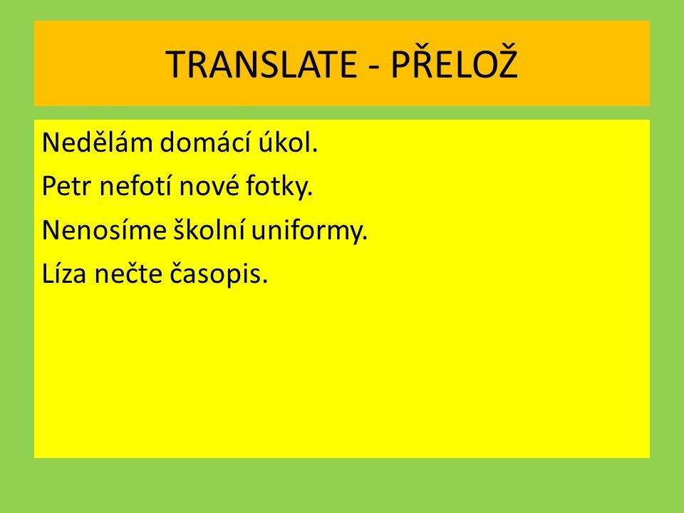 TRANSLATE - PŘELOŽ Nedělám domácí úkol. Petr nefotí nové fotky.