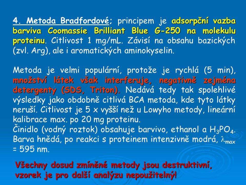 4. Metoda Bradfordové; principem je adsorpční vazba barviva Coomassie Brilliant Blue G-250 na molekulu proteinu. Citlivost 1 mg/mL. Závisí na obsahu bazických (zvl. Arg), ale i aromatických aminokyselin.