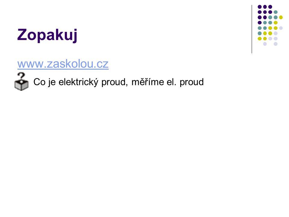 Zopakuj www.zaskolou.cz Co je elektrický proud, měříme el. proud