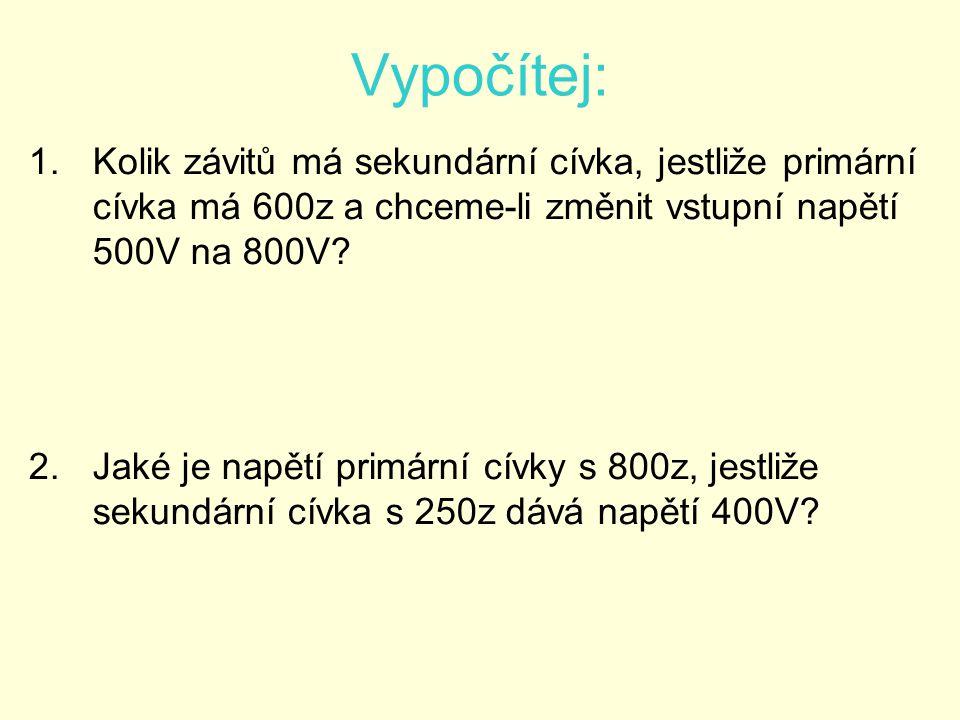 Vypočítej: Kolik závitů má sekundární cívka, jestliže primární cívka má 600z a chceme-li změnit vstupní napětí 500V na 800V