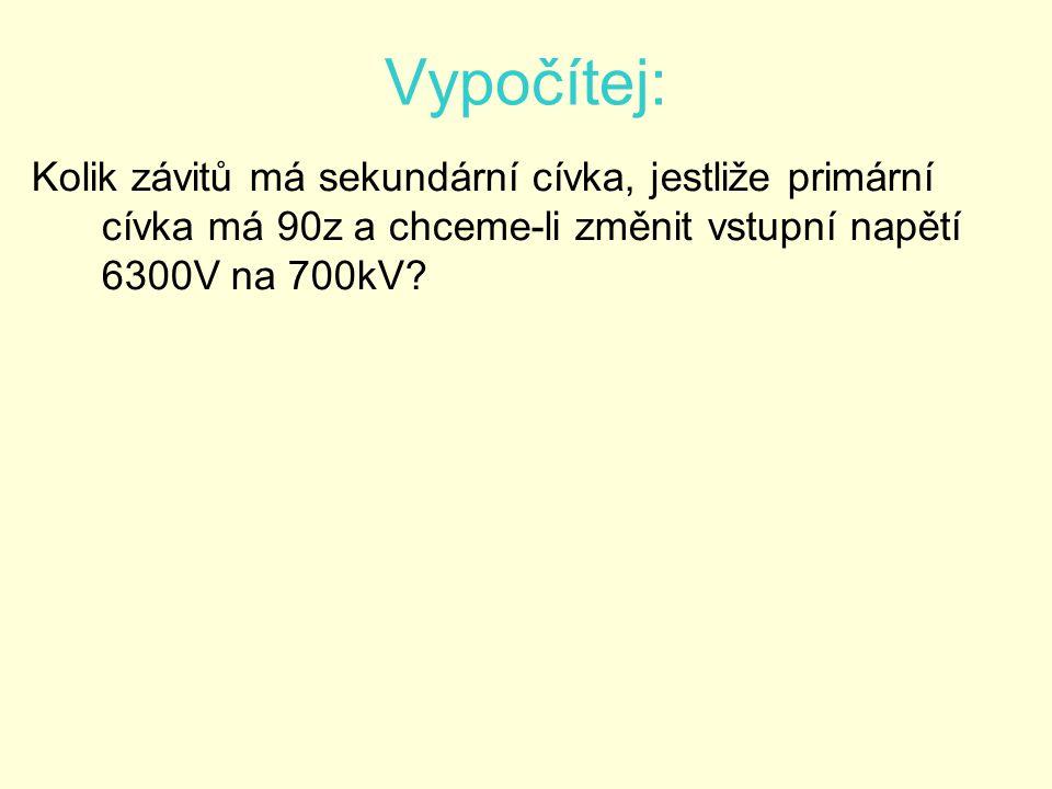 Vypočítej: Kolik závitů má sekundární cívka, jestliže primární cívka má 90z a chceme-li změnit vstupní napětí 6300V na 700kV