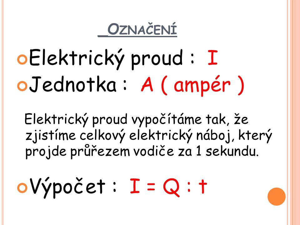 Elektrický proud : I Jednotka : A ( ampér ) Výpočet : I = Q : t