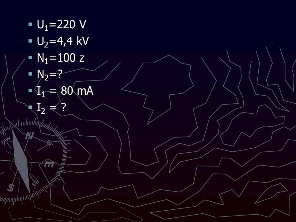 U1=220 V U2=4,4 kV N1=100 z N2= I1 = 80 mA I2 =
