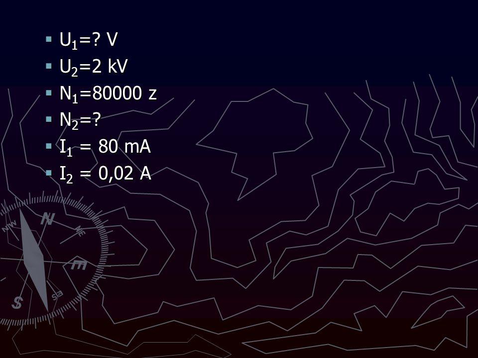 U1= V U2=2 kV N1=80000 z N2= I1 = 80 mA I2 = 0,02 A