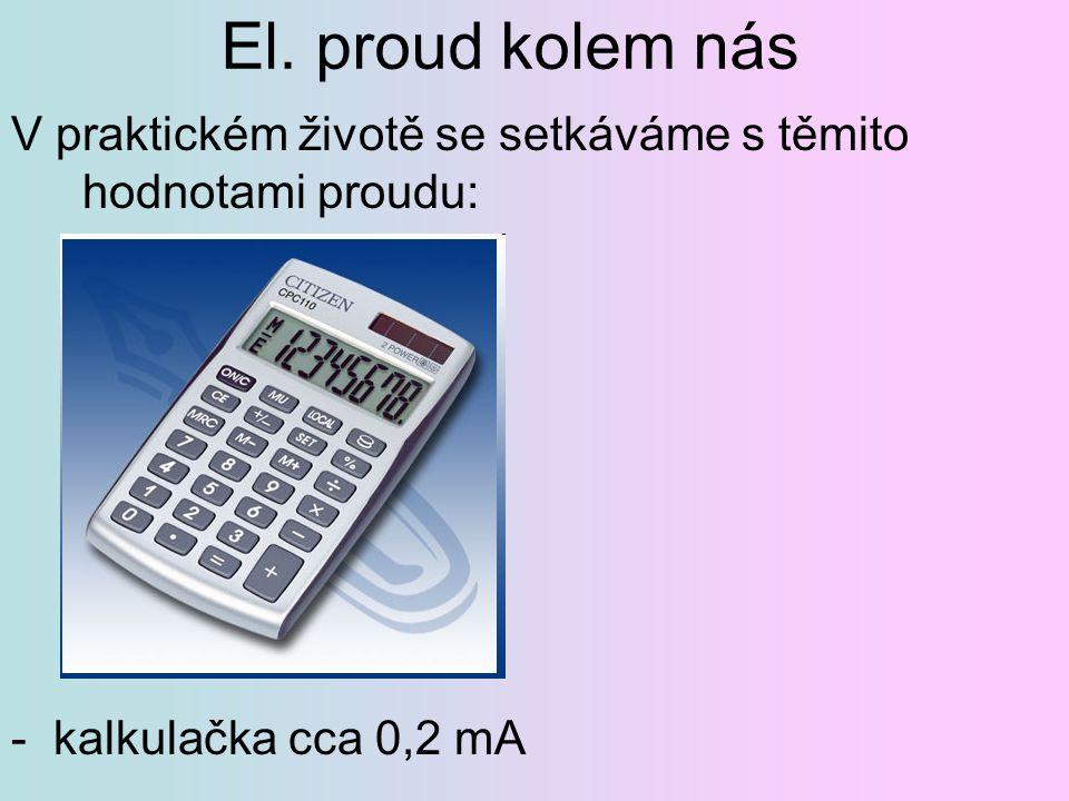 El. proud kolem nás V praktickém životě se setkáváme s těmito hodnotami proudu: - kalkulačka cca 0,2 mA.