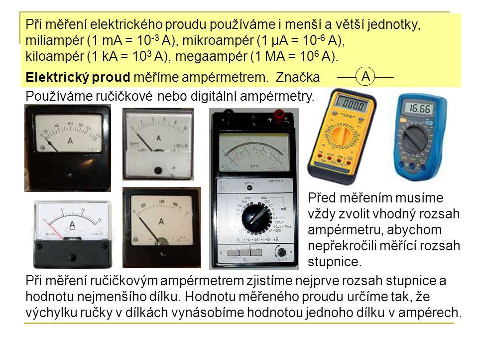Při měření elektrického proudu používáme i menší a větší jednotky, miliampér (1 mA = 10-3 A), mikroampér (1 μA = 10-6 A), kiloampér (1 kA = 103 A), megaampér (1 MA = 106 A).