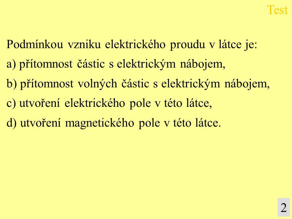 Test 2 Podmínkou vzniku elektrického proudu v látce je: