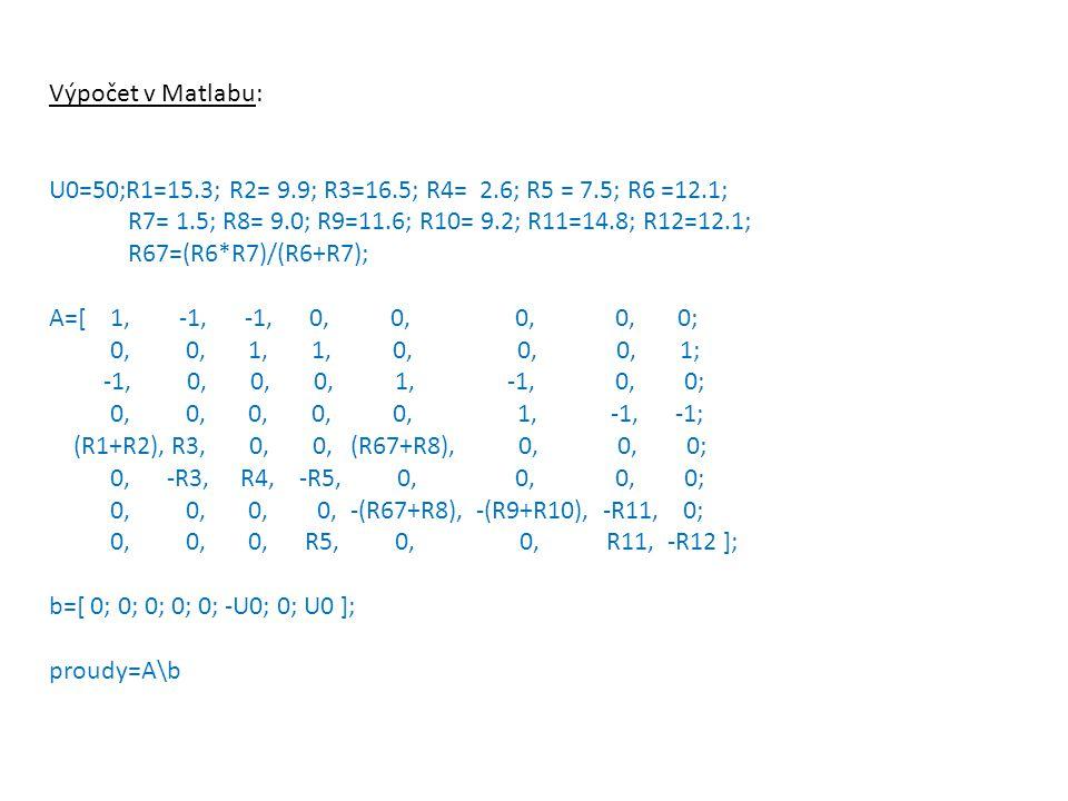 Výpočet v Matlabu: U0=50;R1=15.3; R2= 9.9; R3=16.5; R4= 2.6; R5 = 7.5; R6 =12.1; R7= 1.5; R8= 9.0; R9=11.6; R10= 9.2; R11=14.8; R12=12.1;