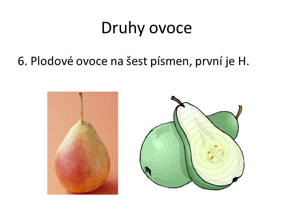 Druhy ovoce 6. Plodové ovoce na šest písmen, první je H. Poznámky: