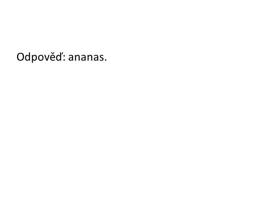 Odpověď: ananas.