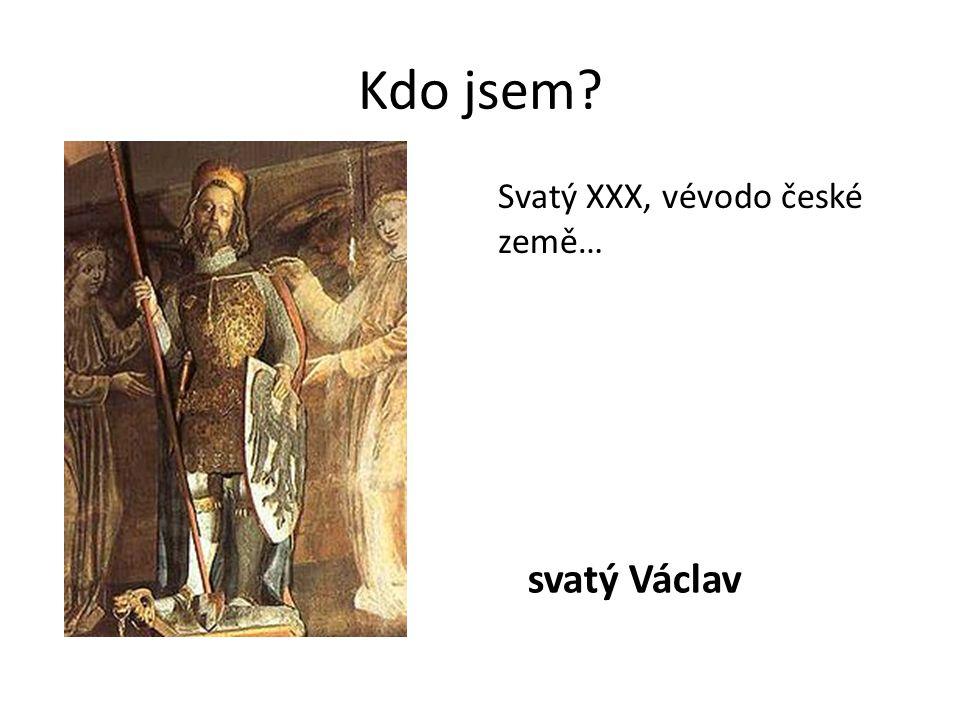 Kdo jsem svatý Václav Svatý XXX, vévodo české země…