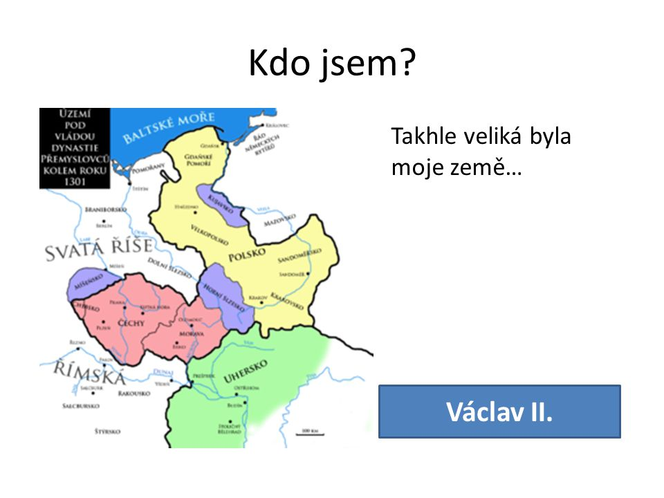 Kdo jsem Václav II. Takhle veliká byla moje země…