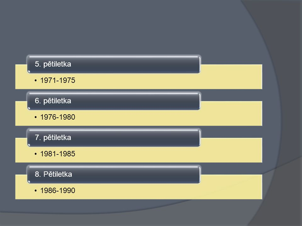 5. pětiletka 1971-1975 6. pětiletka 1976-1980 7. pětiletka 1981-1985 8. Pětiletka 1986-1990