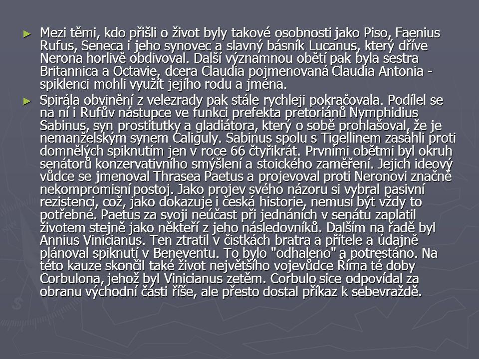 Mezi těmi, kdo přišli o život byly takové osobnosti jako Piso, Faenius Rufus, Seneca i jeho synovec a slavný básník Lucanus, který dříve Nerona horlivě obdivoval. Další významnou obětí pak byla sestra Britannica a Octavie, dcera Claudia pojmenovaná Claudia Antonia - spiklenci mohli využít jejího rodu a jména.