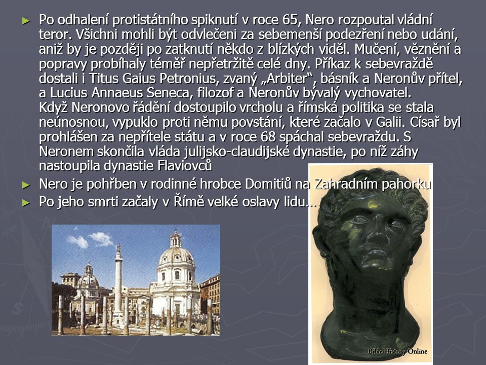 """Po odhalení protistátního spiknutí v roce 65, Nero rozpoutal vládní teror. Všichni mohli být odvlečeni za sebemenší podezření nebo udání, aniž by je později po zatknutí někdo z blízkých viděl. Mučení, věznění a popravy probíhaly téměř nepřetržitě celé dny. Příkaz k sebevraždě dostali i Titus Gaius Petronius, zvaný """"Arbiter , básník a Neronův přítel, a Lucius Annaeus Seneca, filozof a Neronův bývalý vychovatel. Když Neronovo řádění dostoupilo vrcholu a římská politika se stala neúnosnou, vypuklo proti němu povstání, které začalo v Galii. Císař byl prohlášen za nepřítele státu a v roce 68 spáchal sebevraždu. S Neronem skončila vláda julijsko-claudijské dynastie, po níž záhy nastoupila dynastie Flaviovců"""