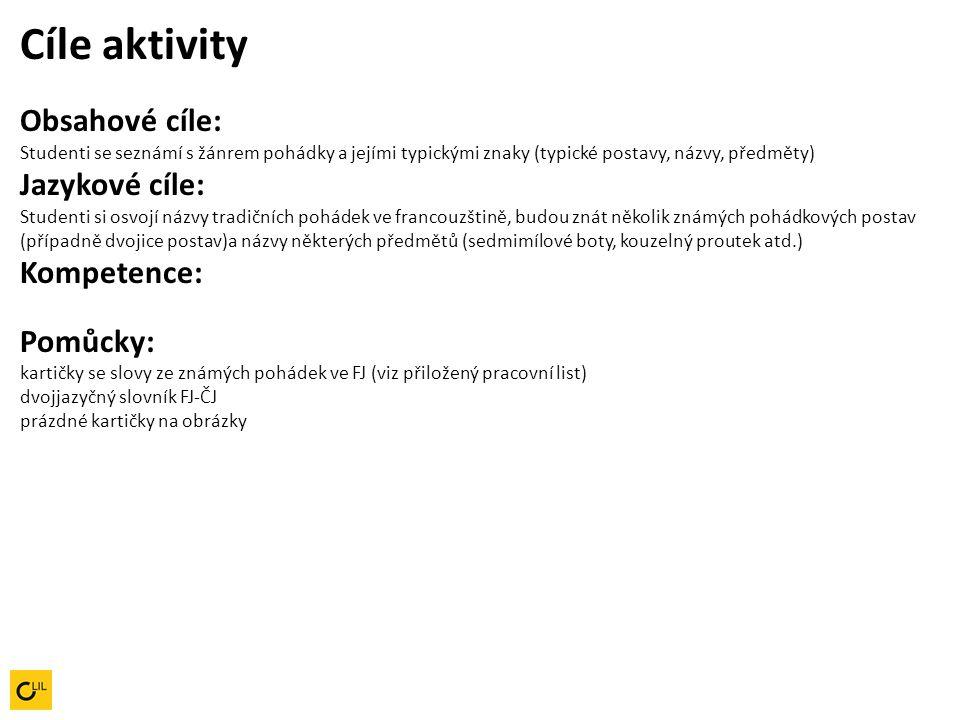 Cíle aktivity Obsahové cíle: Studenti se seznámí s žánrem pohádky a jejími typickými znaky (typické postavy, názvy, předměty) Jazykové cíle: Studenti si osvojí názvy tradičních pohádek ve francouzštině, budou znát několik známých pohádkových postav (případně dvojice postav)a názvy některých předmětů (sedmimílové boty, kouzelný proutek atd.) Kompetence: Pomůcky: kartičky se slovy ze známých pohádek ve FJ (viz přiložený pracovní list)