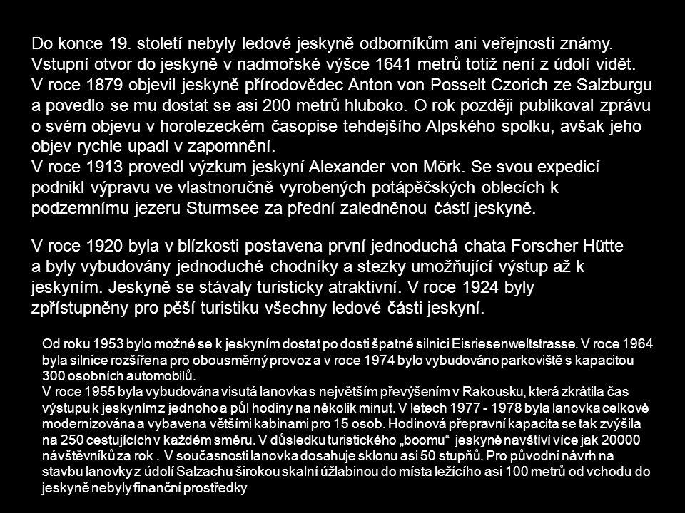 Do konce 19. století nebyly ledové jeskyně odborníkům ani veřejnosti známy. Vstupní otvor do jeskyně v nadmořské výšce 1641 metrů totiž není z údolí vidět. V roce 1879 objevil jeskyně přírodovědec Anton von Posselt Czorich ze Salzburgu a povedlo se mu dostat se asi 200 metrů hluboko. O rok později publikoval zprávu o svém objevu v horolezeckém časopise tehdejšího Alpského spolku, avšak jeho objev rychle upadl v zapomnění. V roce 1913 provedl výzkum jeskyní Alexander von Mörk. Se svou expedicí podnikl výpravu ve vlastnoručně vyrobených potápěčských oblecích k podzemnímu jezeru Sturmsee za přední zaledněnou částí jeskyně.