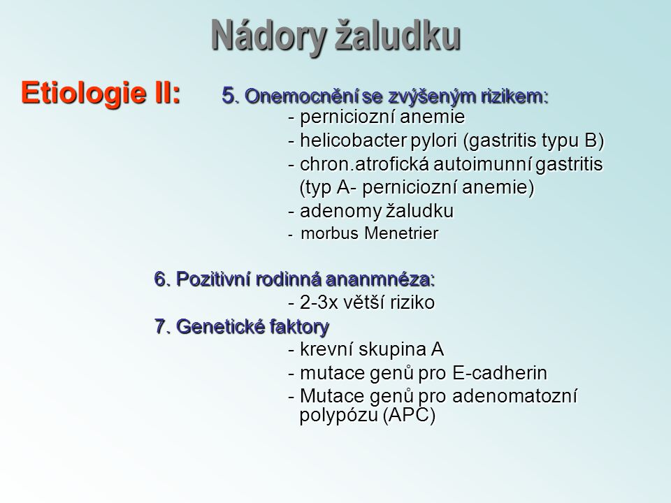 Nádory žaludku Etiologie II: 5. Onemocnění se zvýšeným rizikem: - perniciozní anemie. - helicobacter pylori (gastritis typu B)