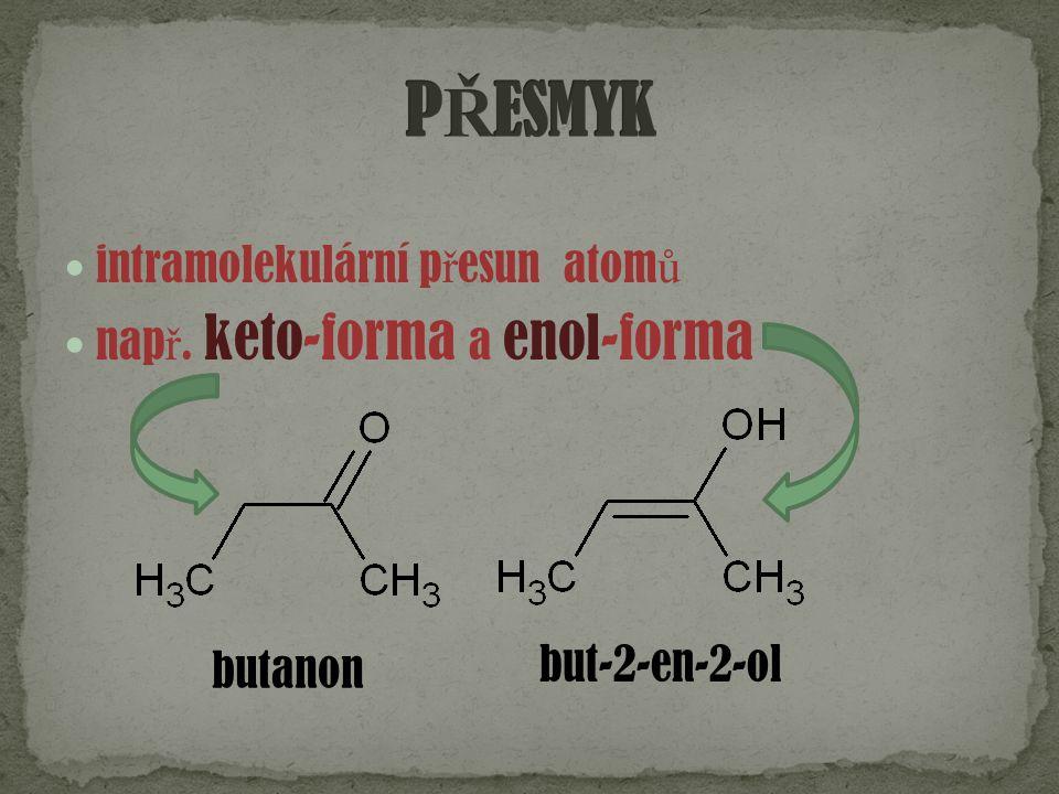 PŘESMYK intramolekulární přesun atomů např. keto-forma a enol-forma