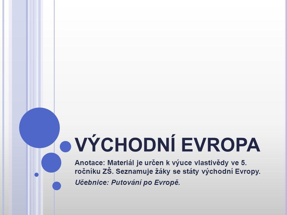 VÝCHODNÍ EVROPA Anotace: Materiál je určen k výuce vlastivědy ve 5. ročníku ZŠ. Seznamuje žáky se státy východní Evropy.