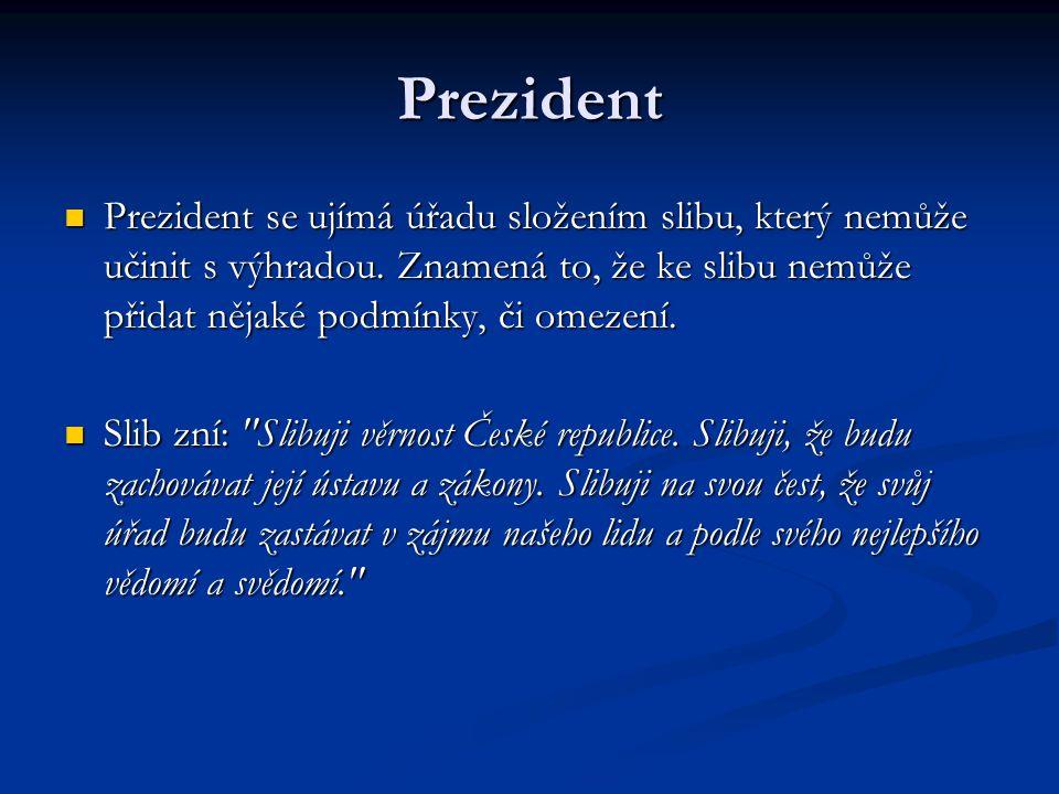 Prezident Prezident se ujímá úřadu složením slibu, který nemůže učinit s výhradou. Znamená to, že ke slibu nemůže přidat nějaké podmínky, či omezení.
