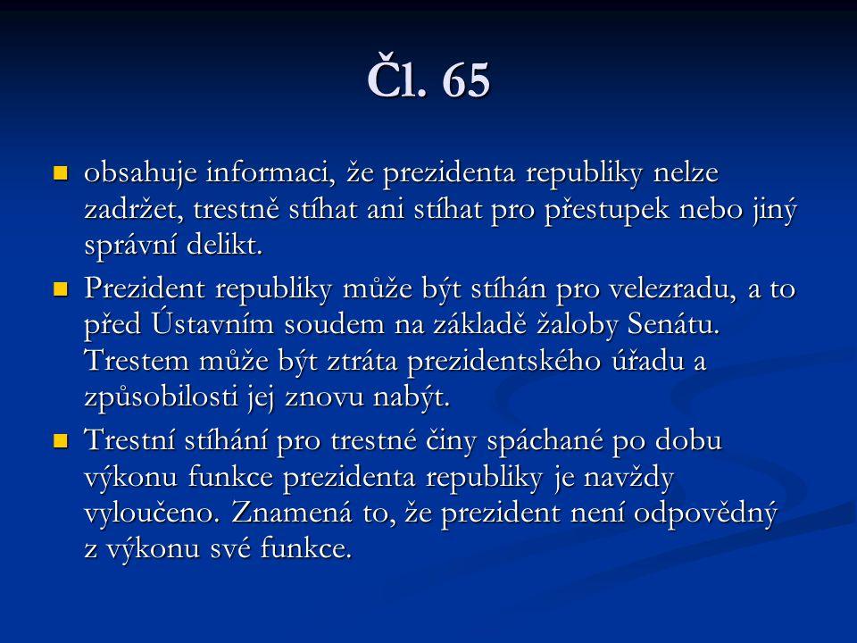 Čl. 65 obsahuje informaci, že prezidenta republiky nelze zadržet, trestně stíhat ani stíhat pro přestupek nebo jiný správní delikt.