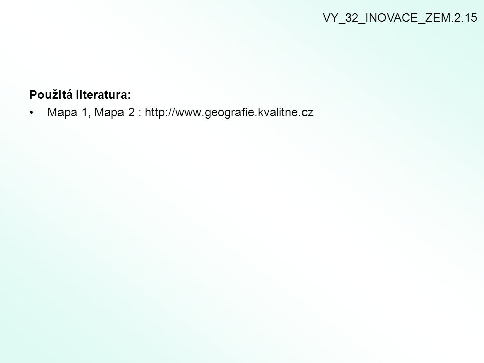 VY_32_INOVACE_ZEM.2.15 Použitá literatura: Mapa 1, Mapa 2 : http://www.geografie.kvalitne.cz