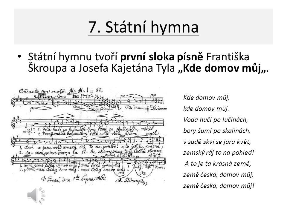 """7. Státní hymna Státní hymnu tvoří první sloka písně Františka Škroupa a Josefa Kajetána Tyla """"Kde domov můj""""."""