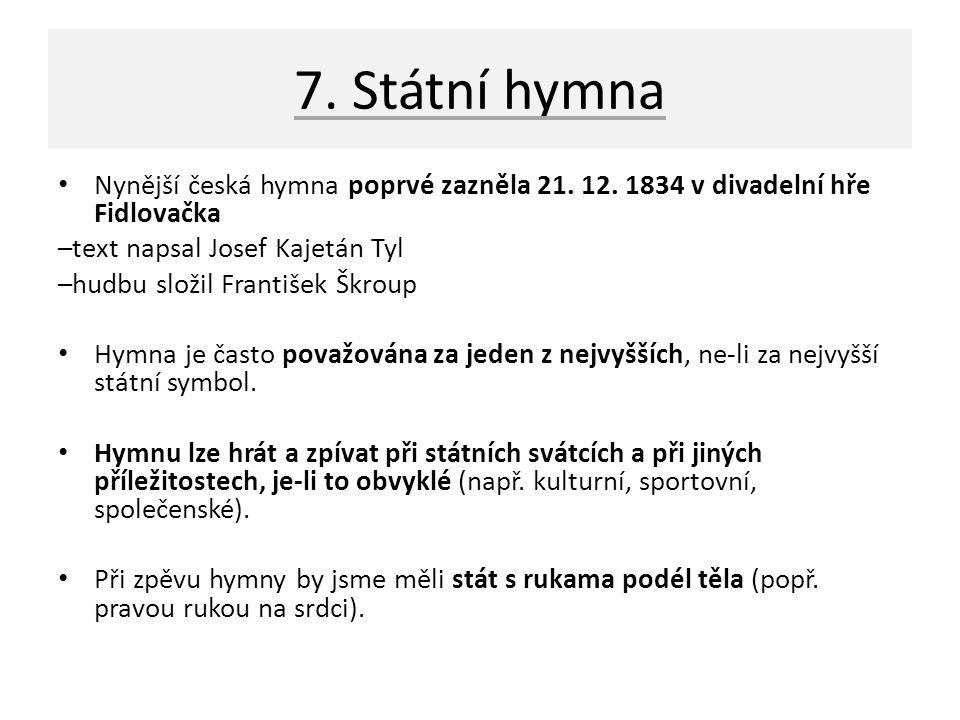 7. Státní hymna Nynější česká hymna poprvé zazněla 21. 12. 1834 v divadelní hře Fidlovačka. –text napsal Josef Kajetán Tyl.