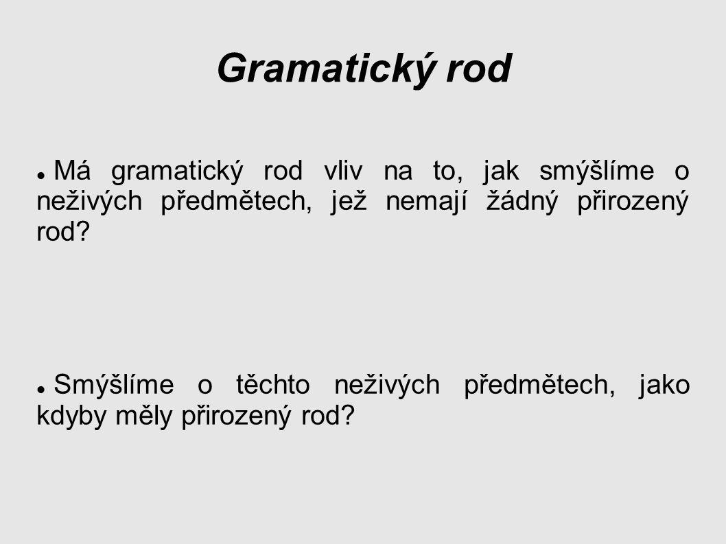 Gramatický rod Má gramatický rod vliv na to, jak smýšlíme o neživých předmětech, jež nemají žádný přirozený rod