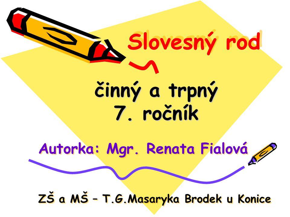 Slovesný rod činný a trpný 7. ročník Autorka: Mgr. Renata Fialová