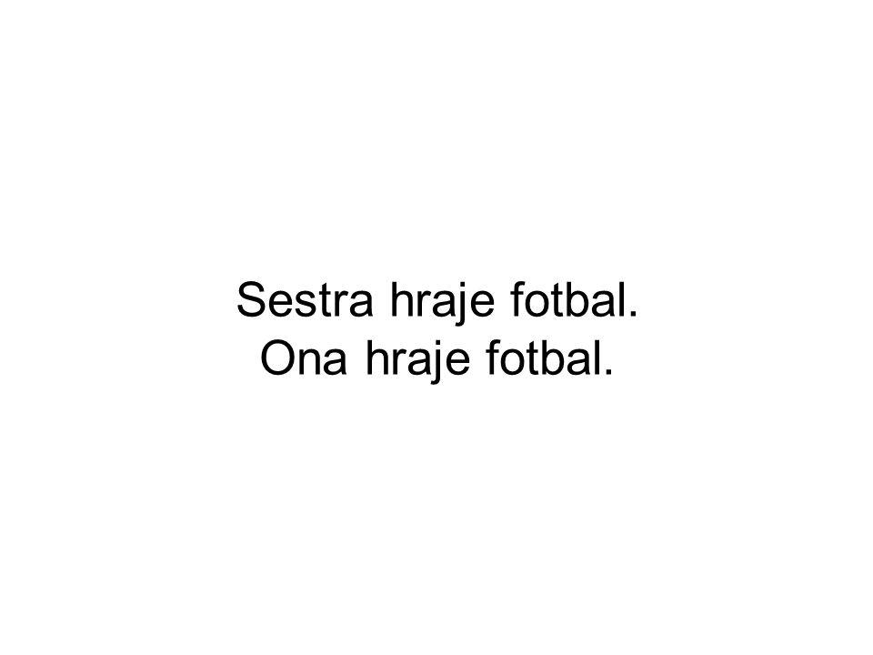 Sestra hraje fotbal. Ona hraje fotbal.