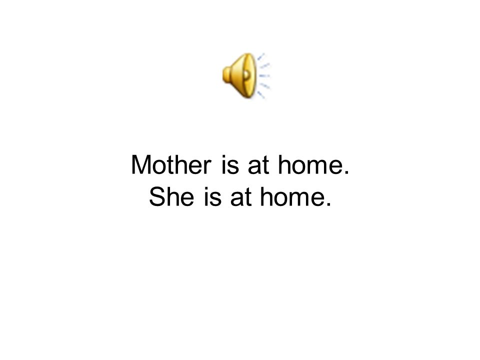 Mother is at home. She is at home.