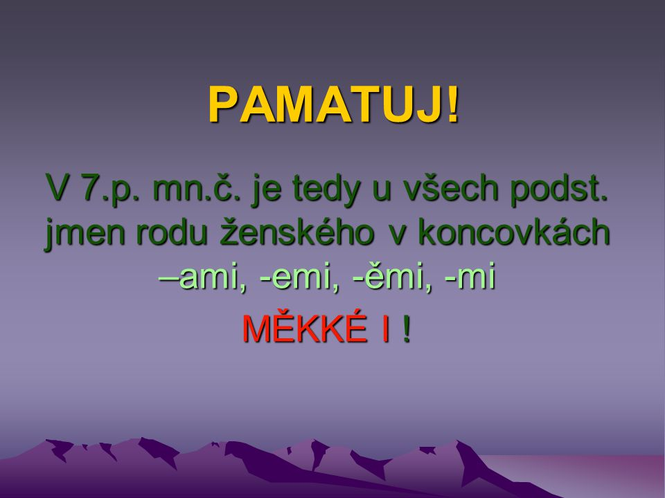 PAMATUJ! V 7.p. mn.č. je tedy u všech podst. jmen rodu ženského v koncovkách –ami, -emi, -ěmi, -mi.
