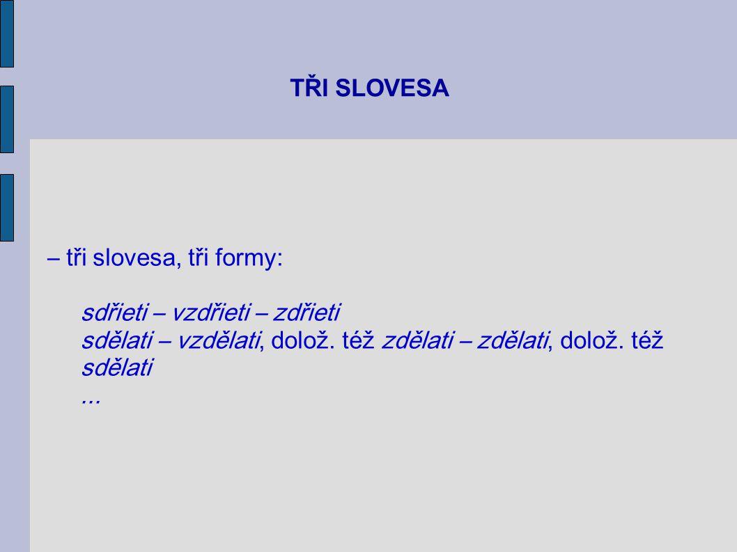 TŘI SLOVESA – tři slovesa, tři formy: sdřieti – vzdřieti – zdřieti. sdělati – vzdělati, dolož. též zdělati – zdělati, dolož. též sdělati.