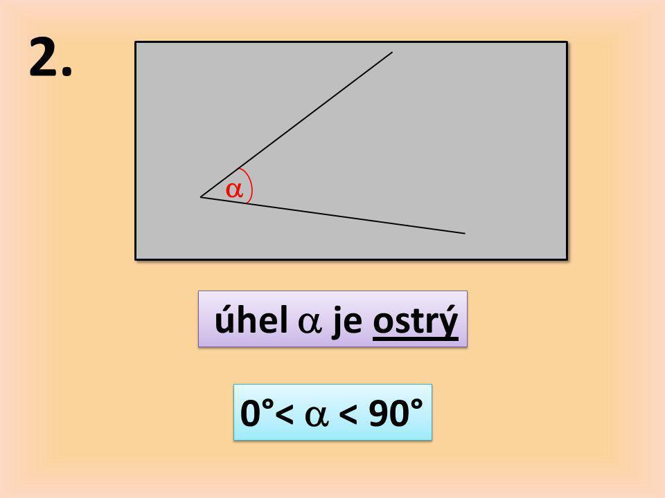 2.  úhel  je ostrý 0°<  < 90°