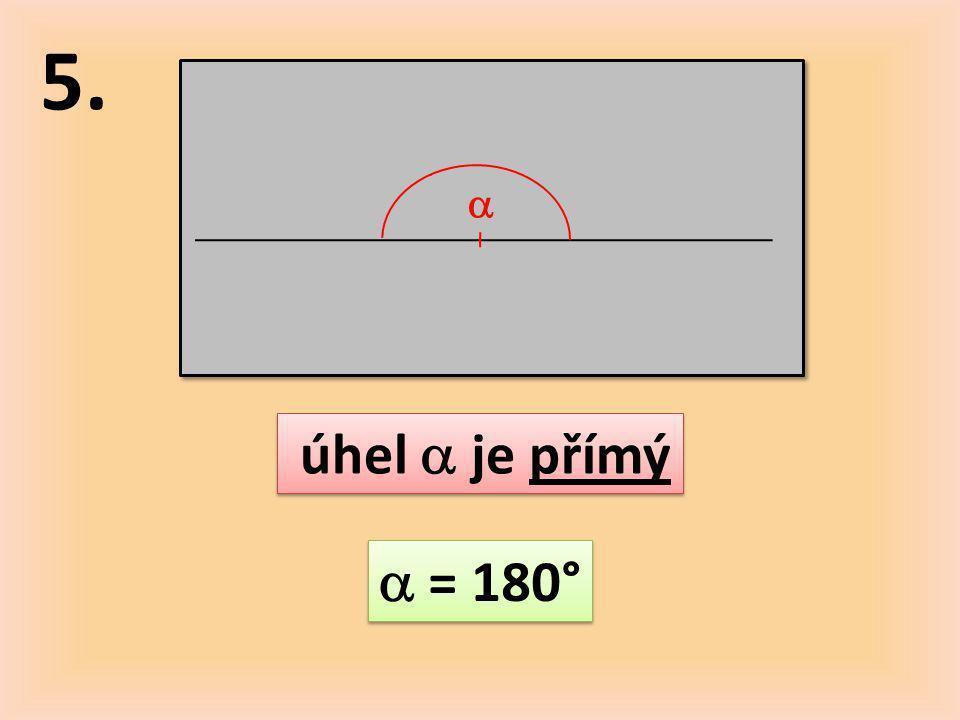 5.  úhel  je přímý  = 180°