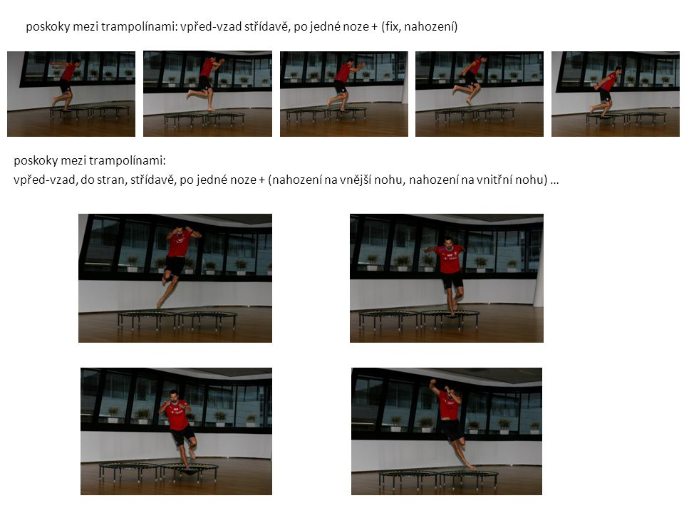 poskoky mezi trampolínami: vpřed-vzad střídavě, po jedné noze + (fix, nahození)