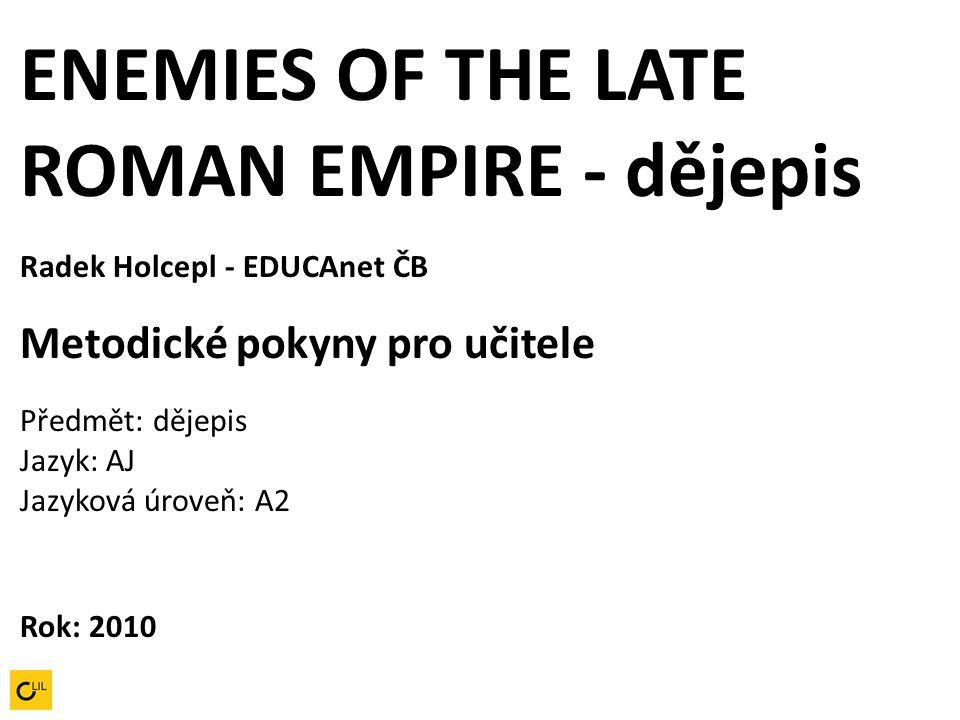ENEMIES OF THE LATE ROMAN EMPIRE - dějepis Radek Holcepl - EDUCAnet ČB Metodické pokyny pro učitele Předmět: dějepis Jazyk: AJ Jazyková úroveň: A2 Rok: 2010