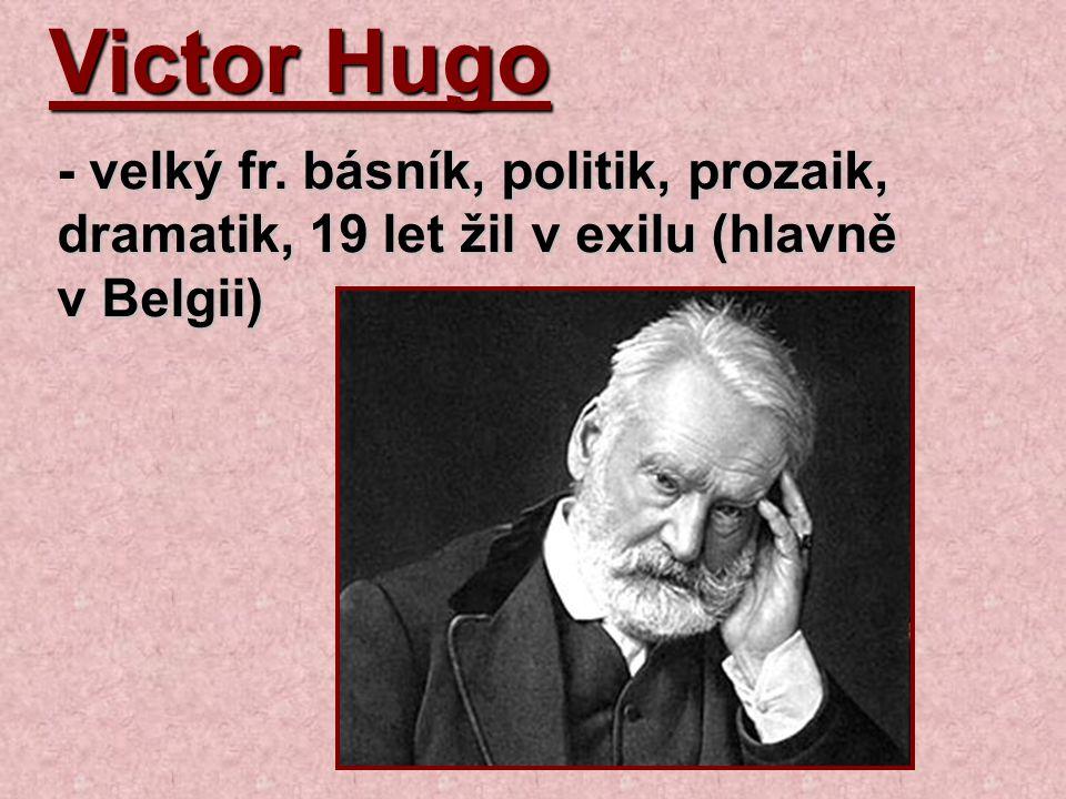 Victor Hugo - velký fr. básník, politik, prozaik, dramatik, 19 let žil v exilu (hlavně v Belgii)