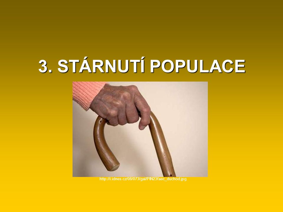 3. STÁRNUTÍ POPULACE http://i.idnes.cz/08/073/gal/PIN23faec_duchod.jpg