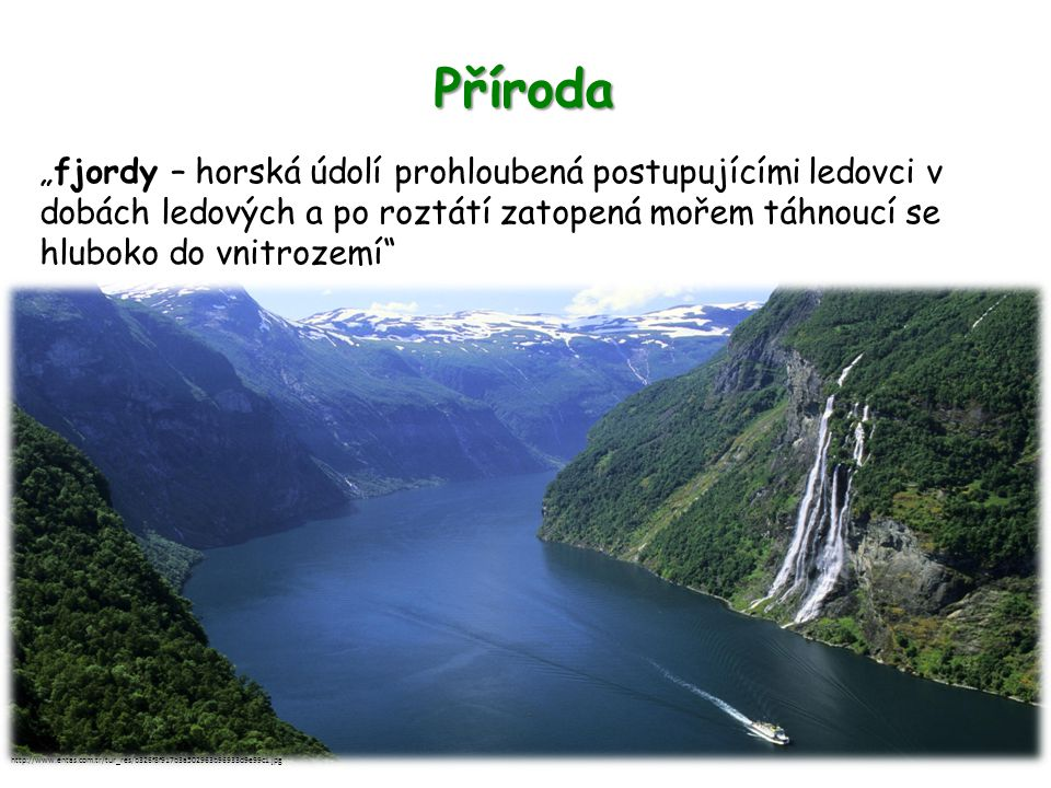 """Příroda """"fjordy – horská údolí prohloubená postupujícími ledovci v dobách ledových a po roztátí zatopená mořem táhnoucí se hluboko do vnitrozemí"""