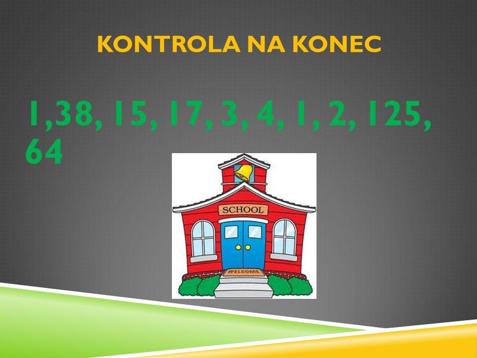 KONTROLA NA KONEC 1,38, 15, 17, 3, 4, 1, 2, 125, 64