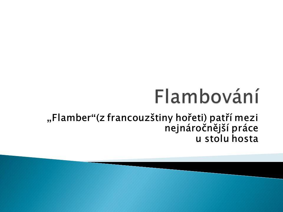 """Flambování """"Flamber (z francouzštiny hořeti) patří mezi nejnáročnější práce u stolu hosta"""