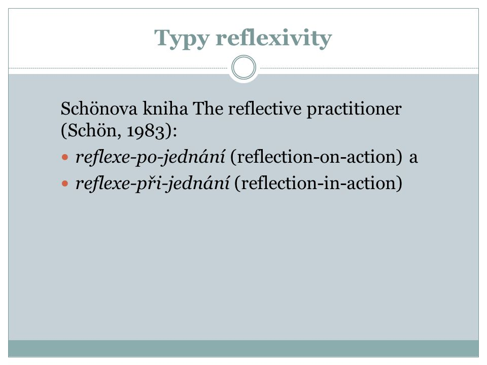 Typy reflexivity Schönova kniha The reflective practitioner (Schön, 1983): reflexe-po-jednání (reflection-on-action) a.