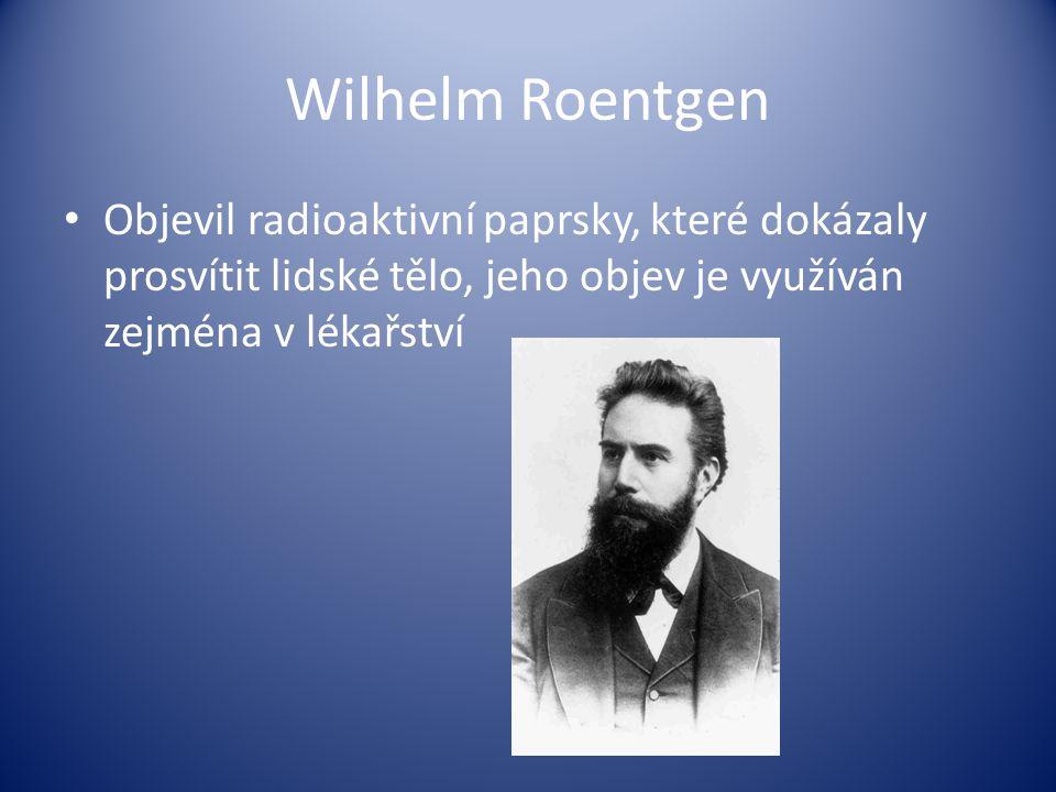 Wilhelm Roentgen Objevil radioaktivní paprsky, které dokázaly prosvítit lidské tělo, jeho objev je využíván zejména v lékařství.